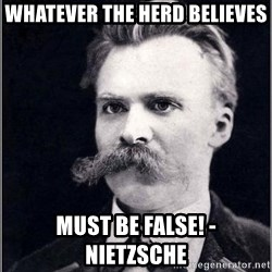 Nietzsche - WHATEVER THE HERD BELIEVES MUST BE FALSE! - Nietzsche