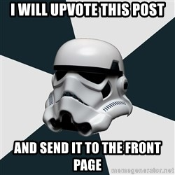 stormtrooper - I will upvote this post And send it to the front page