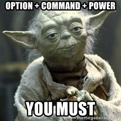 Yodanigger - Option + Command + Power You must