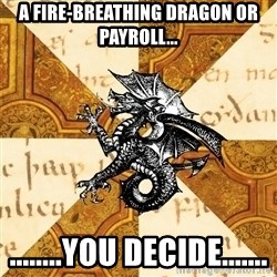 History Major Heraldic Beast - A fire-breathing dragon or payroll... ........you decide.......