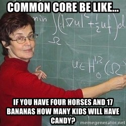drunk Teacher - common core be like... if you have four horses and 17 bananas how many kids will have candy?