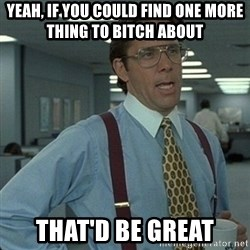 Yeah that'd be great... - Yeah, if you could find one more thing to bitch about  That'd be great