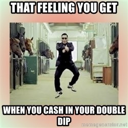 psy gangnam style meme - THAT FEELING YOU GET WHEN YOU CASH IN YOUR DOUBLE DIP
