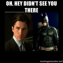 Batman's voice  - Oh, hey didn't see you there