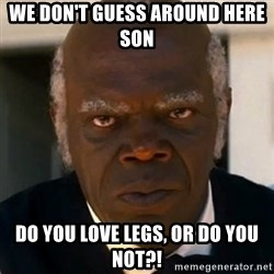 SAMUEL JACKSON DJANGO - WE DON'T GUESS AROUND HERE SON DO YOU LOVE LEGS, OR DO YOU NOT?!