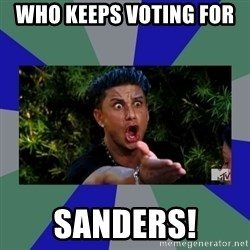 jersey shore - Who keeps voting for  Sanders!