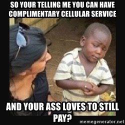 African little boy - So your telling me you can have Complimentary cellular service and your ass loves to still pay?