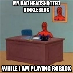 and im just sitting here masterbating - My dad headshotted Dinkleberg While i am playing ROBLOX