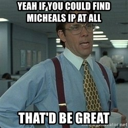 Yeah that'd be great... - yeah if you could find Micheals ip at all   that'd be great
