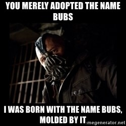 Bane Meme - You merely adopted the name bubs I was born with the name bubs, molded by it