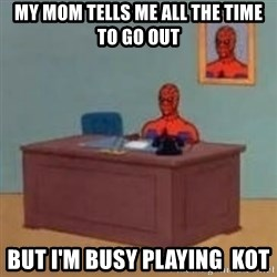 and im just sitting here masterbating - my mom tells me all the time to go out  but i'm busy playing  KOT