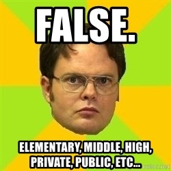 Courage Dwight - False.      Elementary, middle, high, private, public, etc...