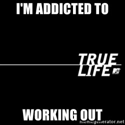 true life - I'm addicted to  Working out