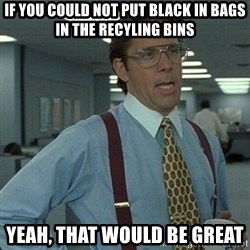 Yeah that'd be great... - If you could not put black in bags in the recyling bins yeah, that would be great