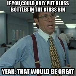 Yeah that'd be great... - IF YOU COULD ONLY PUT GLASS BOTTLES IN THE GLASS BIN YEAH, THAT WOULD BE GREAT
