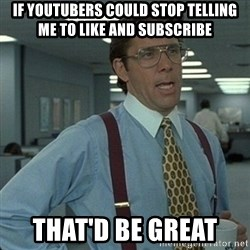 Yeah that'd be great... - If youtubers could stop telling me to like and subscribe that'd be great