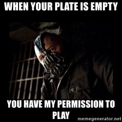 Bane Meme - When your plate is empty You have my permission to play