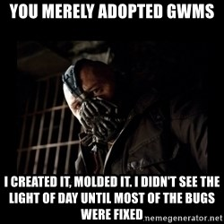 Bane Meme - You merely adopted GWMS I created it, molded it. i didn't see the light of day until most of the bugs were fixed