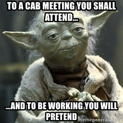 Yodanigger - To a CAB meeting you shall attend... ...and to be working you will pretend