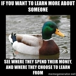 advice mallard - If you want to learn more about someone see where they spend their money, and where they choose to learn from