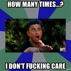 jersey shore - How many times...? I don't fucking care