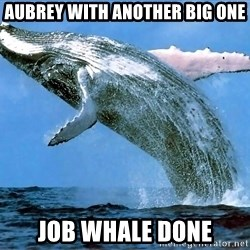 whaleeee - Aubrey with another big one Job Whale done