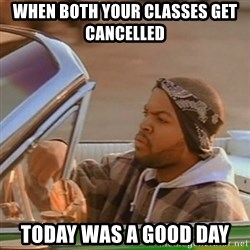 Good Day Ice Cube - When both your classes get cancelled  Today was a good day