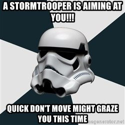 stormtrooper - A stormtrooper is aiming at you!!! quick don't move might graze you this time
