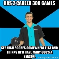 Annoying Bowler Guy  - Has 2 career 300 games See high scores somewhere else and thinks he'd have many 300's a season.