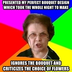 teacher - Presented my perfect bouquet design which took the whole night to make Ignores the bouquet and criticizes the choice of flowers