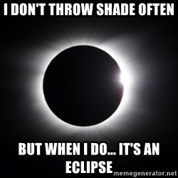solar eclipse - I don't throw shade often but when i do... it's an eclipse