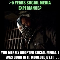 Bane Meme - >5 years social media experiance? You merely adopted social media. I was born in it, moulded by it.