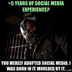 Bane Meme - >5 years of social media experience? You merely adopted social media. I was born in it, moulded by it.