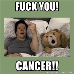 Ted Movie - Fuck you! cancer!!