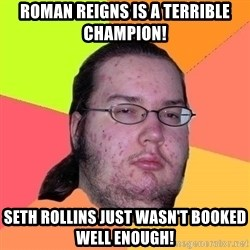 Gordo Nerd - roman reigns is a terrible champion! seth rollins just wasn't booked well enough!