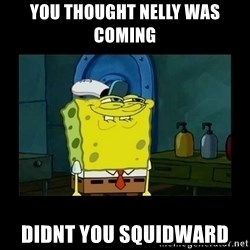 didnt you squidward - You thought Nelly was coming didnt you squidward