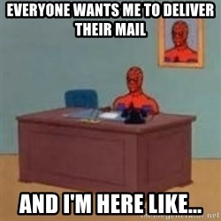 and im just sitting here masterbating - Everyone wants me to deliver their mail And I'm here like...