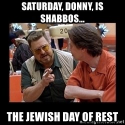 walter sobchak - Saturday, Donny, is Shabbos... the Jewish day of rest
