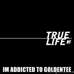 true life -  im addicted to goldentee