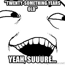 """I see what you did there - """"twenty-something years old"""" yeah, suuure..."""