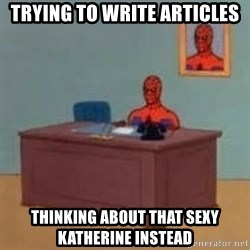 and im just sitting here masterbating - TRYING TO WRITE ARTICLES THINKING ABOUT THAT SEXY KATHERINE INSTEAD