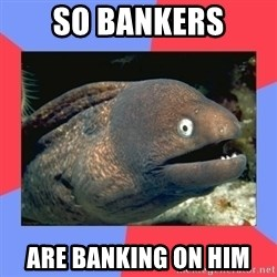 Bad Joke Eels - So bankers are banking on him