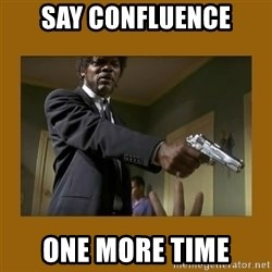 say what one more time - SAY CONFLUENCE ONE MORE TIME