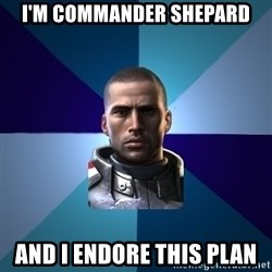Blatant Commander Shepard - I'm commander shepard and I endore this plan