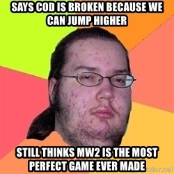 Gordo Nerd - Says COD is broken because we can jump higher Still thinks MW2 is the most perfect game ever made