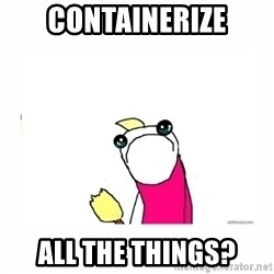 sad do all the things - containerize all the things?