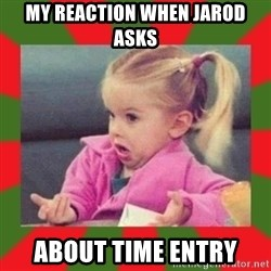 dafuq girl - My reaction when Jarod asks  about time entry