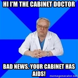 doctor_atypical - HI I'M THE CABINET DOCTOR BAD NEWS. YOUR CABINET HAS AIDS!