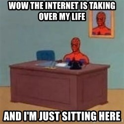 and im just sitting here masterbating - Wow the internet is taking over my life And I'm just sitting here