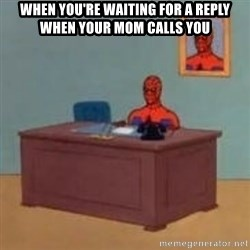 and im just sitting here masterbating - When you're waiting for a reply when your mom calls you